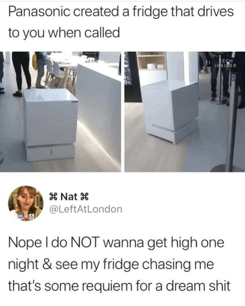 A Dream, Shit, and Nope: Panasonic created a fridge that drives  to you when called  TECH  INSIDER  0%  Nat  @LeftAtLondon  Nope I do NOT wanna get high one  night & see my fridge chasing me  that's some requiem for a dream shit