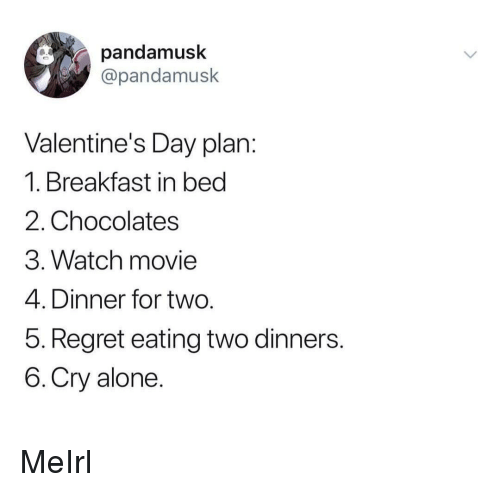 Breakfast In Bed: pandamusk  @pandamusk  Valentine's Day plan  1. Breakfast in bed  2. Chocolates  3. Watch movie  4. Dinner for two  5. Regret eating two dinners  6.Cry alone MeIrl