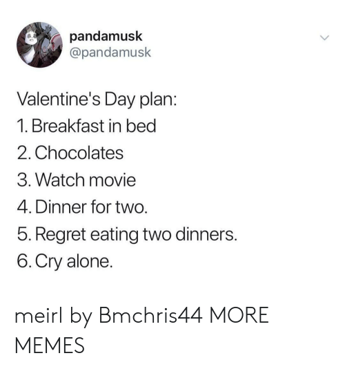 Breakfast In Bed: pandamusk  @pandamusk  Valentine's Day plan  1. Breakfast in bed  2. Chocolates  3. Watch movie  4. Dinner for two  5. Regret eating two dinners  6.Cry alone meirl by Bmchris44 MORE MEMES