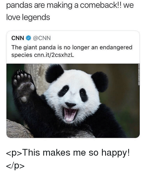 cnn.com, Love, and Panda: pandas are making a comeback!!  love legends  we  CNN@CNN  The giant panda is no longer an endangered  species cnn.it/2csxhzL <p>This makes me so happy!</p>