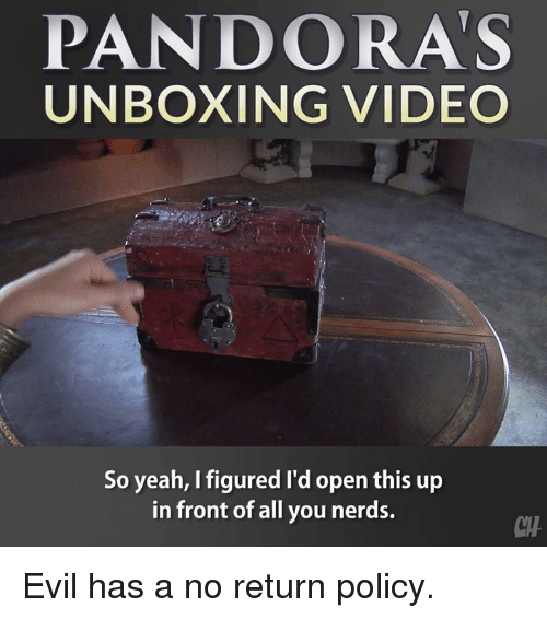 Memes, Yeah, and Video: PANDORA'S  UNBOXING VIDEO  So yeah, I figured I'd open this up  in front of all you nerds.  CHA Evil has a no return policy.