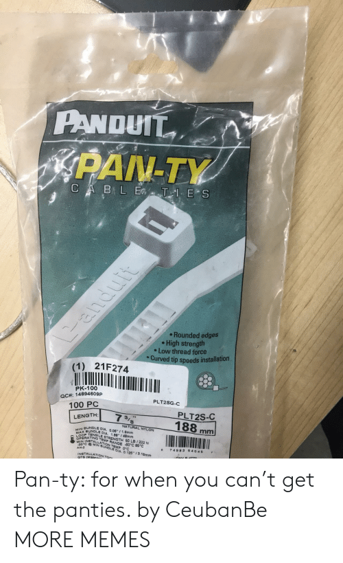 """edges: PANDUTT  PAN-TY  Rounded edges  High strength  e Low thread force  Curved tip speeds installation  (1) 21F274  PK-100  QCA: 14894609P  100 PC  PLT2SG-  PLT2S-C  NATURAL NYLON  BUNDLE DIA. 0.06 1  MAP TENSILE STRENGTH 60 LB 1222 N  BUNDLE DIA, 1.88"""" / 48mm  .6mm  OPE  EN INSTTRANGE 60°C 85°C  TEMP  MIN BUNDLE DIA  ON TEMP 0°C  0 74983 6 4045 7  AH-2  0125-3.18mm  NSTALLATION Ton  GTS (MSS Pan-ty: for when you can't get the panties. by CeubanBe MORE MEMES"""