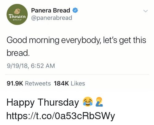 Good Morning, Good, and Happy: Panera Bread  @panerabread  Panera  BREAD  Good morning everybody,let's get this  bread  9/19/18, 6:52 AM  91.9K Retweets 184K Likes Happy Thursday 😂🤦♂️ https://t.co/0a53cRbSWy