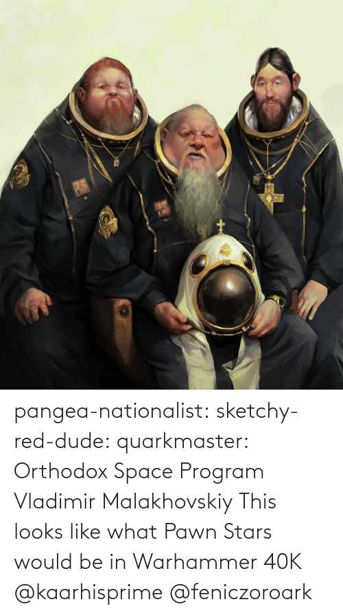 Stars: pangea-nationalist:  sketchy-red-dude: quarkmaster:    Orthodox Space Program     Vladimir Malakhovskiy    This looks like what Pawn Stars would be in Warhammer 40K   @kaarhisprime    @feniczoroark