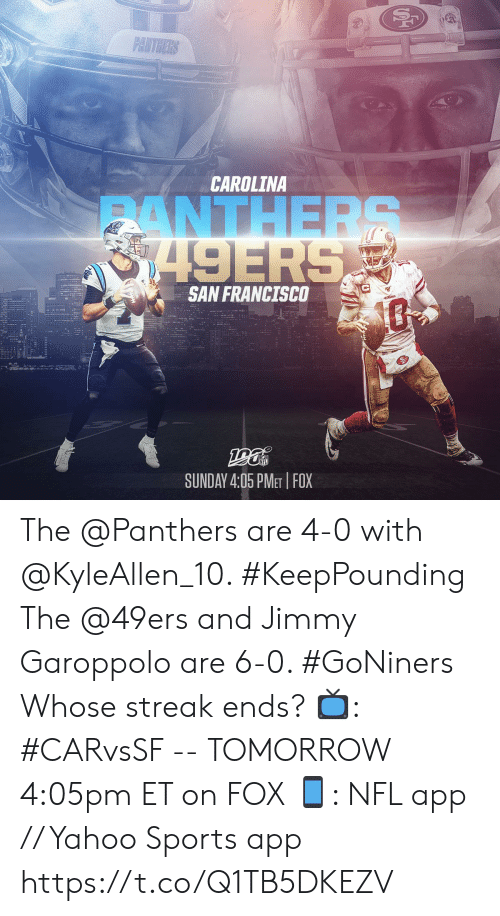 San Francisco: PANTHERS  CAROLINA  ANTHERS  8749ERS  SAN FRANCISCO  SUNDAY 4:05 PMET FOX The @Panthers are 4-0 with @KyleAllen_10. #KeepPounding The @49ers and Jimmy Garoppolo are 6-0. #GoNiners  Whose streak ends?  📺: #CARvsSF -- TOMORROW 4:05pm ET on FOX 📱: NFL app // Yahoo Sports app https://t.co/Q1TB5DKEZV