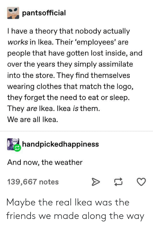 The Weather: pantsofficial  I have a theory that nobody actually  works in Ikea. Their 'employees' are  people that have gotten lost inside, and  over the years they simply assimilate  into the store. They find themselves  wearing clothes that match the logo,  they forget the need to eat or sleep.  They are lkea. Ikea is them.  We are all Ikea  handpickedhappiness  And now, the weather  139,667 notes Maybe the real Ikea was the friends we made along the way
