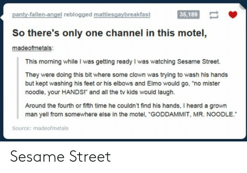"Elmo, Sesame Street, and Angel: panty-fallen-angel reblogged mattiesgaybreakfast  35,189  35,189  So there's only one channel in this motel  madeofmetals:  This morning while I was getting ready I was watching Sesame Street.  They were doing this bit where some clown was trying to wash his hands  but kept washing his feet or his elbows and Elmo would go, ""no mister  noodle, your HANDS!"" and all the tv kids would laugh.  Around the fourth or fifth time he couldn't find his hands, I heard a grown  man yell from somewhere else in the motel, ""GODDAMMIT, MR. NOODLE.  Source: madeofmetals Sesame Street"