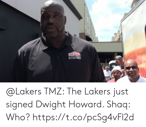 Dwight Howard, Los Angeles Lakers, and Memes: PAPA JOHN'S  BETTER DIGRTNS  BETTER PIZA @Lakers TMZ: The Lakers just signed Dwight Howard.   Shaq: Who?  https://t.co/pcSg4vFl2d