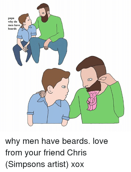 Dank, Love, and The Simpsons: papa  why do  men have  beards why men have beards. love from your friend Chris (Simpsons artist) xox