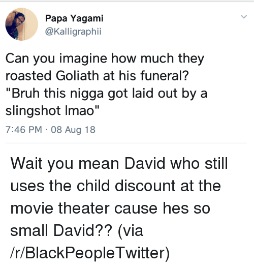 "Blackpeopletwitter, Bruh, and Mean: Papa Yagami  @Kalligraphii  Can you imagine how much they  roasted Goliath at his funeral?  ""Bruh this nigga got laid out by a  slingshot Imao""  7:46 PM 08 Aug 18 Wait you mean David who still uses the child discount at the movie theater cause hes so small David?? (via /r/BlackPeopleTwitter)"