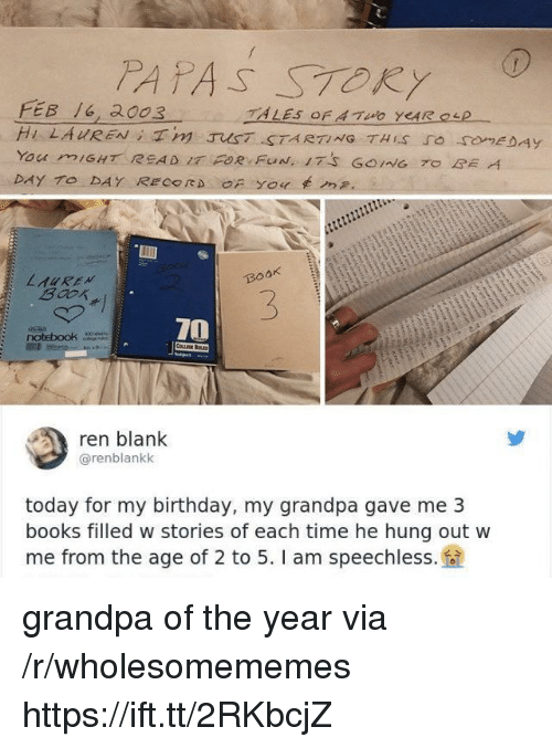Birthday, Books, and Grandpa: PAPAS STORY  FEB 6, 2003  BOOK  3  70  ren blank  @renblankk  today for my birthday, my grandpa gave me 3  books filled w stories of each time he hung out w  me from the age of 2 to 5. I am speechless. grandpa of the year via /r/wholesomememes https://ift.tt/2RKbcjZ