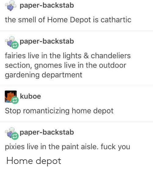 The Outdoors: paper-backstab  the smell of Home Depot is cathartic  paper-backstab  fairies live in the lights & chandeliers  section, gnomes live in the outdoor  gardening department  kuboe  Stop romanticizing home depot  paper-backstab  pixies live in the paint aisle. fuck you Home depot