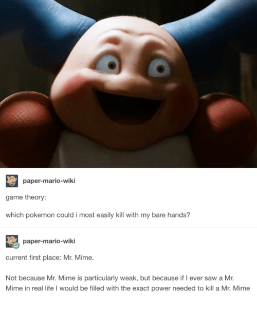 Life, Pokemon, and Saw: paper-mario-wiki  game theory:  which pokemon could i most easily kill with my bare hands?  paper-mario-wiki  current first place: Mr. Mime.  Not because Mr. Mime is particularly weak, but because if I ever saw a Mr.  Mime in real life I would be filled with the exact power needed to kill a Mr. Mime