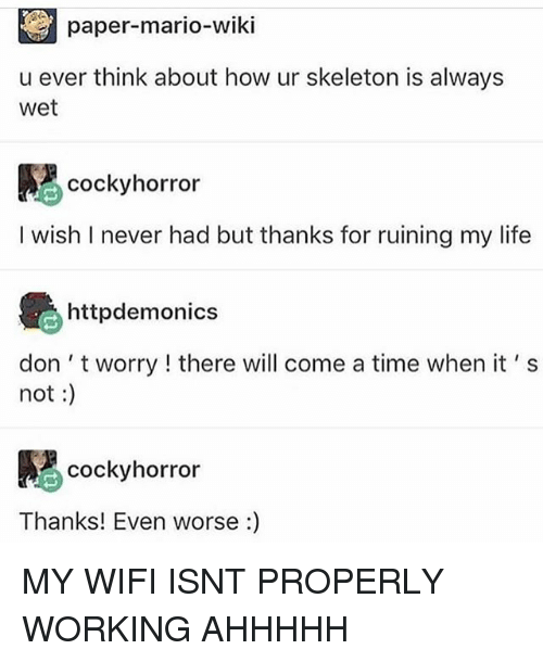 Ironic, Life, and Mario: paper-mario-wiki  u ever think about how ur skeleton is always  wet  cockyhorror  I wish I never had but thanks for ruining my life  httpdemonics  don 't worry ! there will come a time when it' s  not:  cockyhorror  Thanks! Even worse :) MY WIFI ISNT PROPERLY WORKING AHHHHH