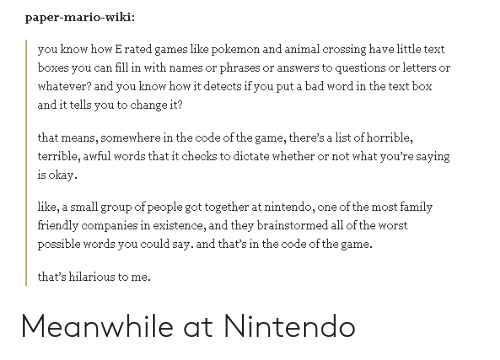 Bad, Family, and Nintendo: paper-mario-wiki:  you know how E rated games like pokemon and animal crossing have little text  boxes you can fill in with names or phrases or answers to questions or letters or  hatever? and you know how it detects if you put a bad word in the text box  and it tells you to change it?  that means, somewhere in the code of the game, there's a list of horrible,  terrible, awful words that it checks to dictate whether or not what you're saying  is okay.  like, a small group of people got together at nintendo, one of the most family  friendly companies in existence, and they brainstormed all of the worst  possible words you could say. and that's in the code of the game  that's hilarious to me. Meanwhile at Nintendo