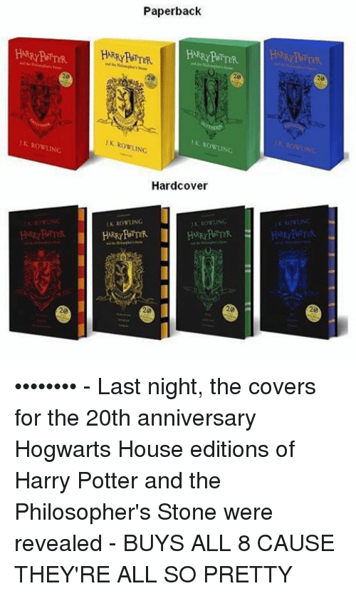Philosophically: Paperback  HARRY POTTER.  RowLING  Hardcover •••••••• - Last night, the covers for the 20th anniversary Hogwarts House editions of Harry Potter and the Philosopher's Stone were revealed - BUYS ALL 8 CAUSE THEY'RE ALL SO PRETTY