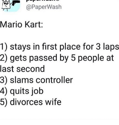 Mario Kart, Memes, and Mario: @PaperWash  Mario Kart:  1) stays in first place for 3 laps  2) gets passed by 5 people at  last second  3) slams controller  4) quits job  5) divorces wife