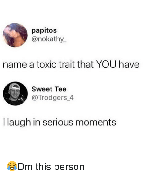 Memes, 🤖, and Name: papitos  @nokathy.  name a toxic trait that YOU have  Sweet Tee  @Trodgers_4  I laugh in serious moments 😂Dm this person