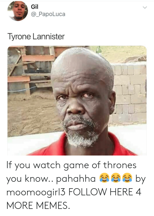 Gamely: PapoLuca  Tyrone Lannister  Si If you watch game of thrones you know.. pahahha 😂😂😂 by moomoogirl3 FOLLOW HERE 4 MORE MEMES.