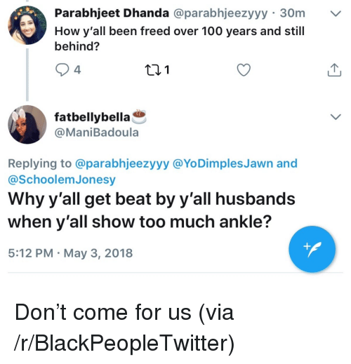 Anaconda, Blackpeopletwitter, and Too Much: Parabhjeet Dhanda @parabhjeezyyy 30m  How y'all been freed over 100 years and still  behind?  4  fatbellybella  @ManiBadoula  Replying to @parabhjeezyyy @YoDimples Jawn and  @SchoolemJonesy  Why y'all get beat by y'all husbands  when y'all show too much ankle?  5:12 PM May 3, 2018 <p>Don&rsquo;t come for us (via /r/BlackPeopleTwitter)</p>
