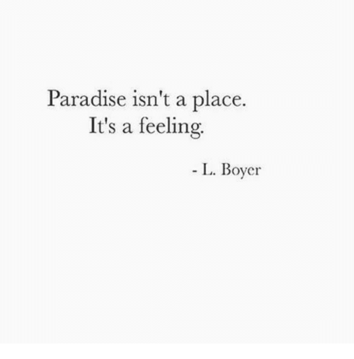 Paradise, Feeling, and  Place: Paradise isn't a place.  It's a feeling  L. Boyer