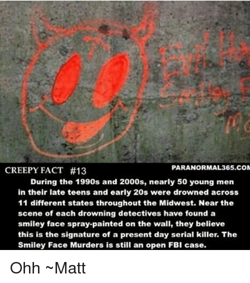 Creepy, Fbi, and Memes: PARANORMAL 365.COM  CREEPY FACT #13  During the 1990s and 2000s, nearly 50 young men  in their late teens and early 20s were drowned across  11 different states throughout the Midwest. Near the  scene of each drowning detectives have found a  smiley face spray-painted on the wall, they believe  this is the signature of a present day serial killer. The  Smiley Face Murders is still an open FBI case. Ohh ~Matt