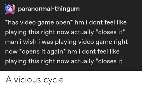 Vicious Cycle: paranormal-thingum  *has video game open* hm i dont feel like  playing this right now actually *closes it*  man i wish i was playing video game right  now *opens it again* hm i dont feel like  playing this right now actually *closes it A vicious cycle