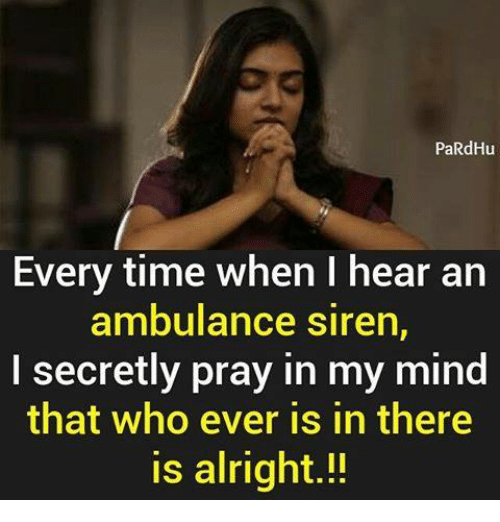 Memes, Time, and Mind: PaRdHu  Every time when I hear an  ambulance siren,  I secretly pray in my mind  that who ever is in there  is alright.!