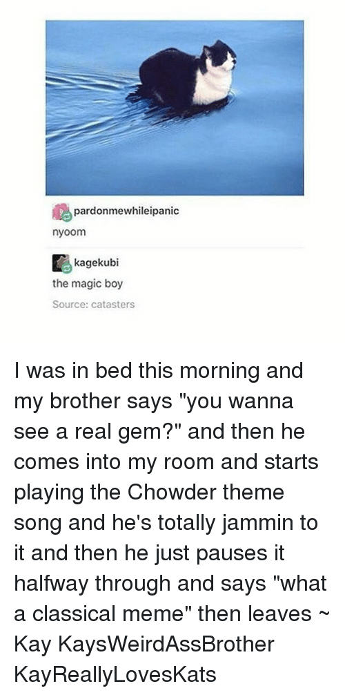 "Tumblr, Magic, and Jammin: pardonmewhileipanic  nyoom  Kagekubi  the magic boy  Source: catasters I was in bed this morning and my brother says ""you wanna see a real gem?"" and then he comes into my room and starts playing the Chowder theme song and he's totally jammin to it and then he just pauses it halfway through and says ""what a classical meme"" then leaves ~ Kay KaysWeirdAssBrother KayReallyLovesKats"