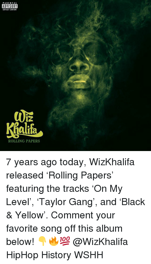 Hiphop: PARENTAL  ADVISORY  EIPLICIT CONTENT  alifa  ROLLING PAPERS 7 years ago today, WizKhalifa released 'Rolling Papers' featuring the tracks 'On My Level', 'Taylor Gang', and 'Black & Yellow'. Comment your favorite song off this album below! 👇🔥💯 @WizKhalifa HipHop History WSHH