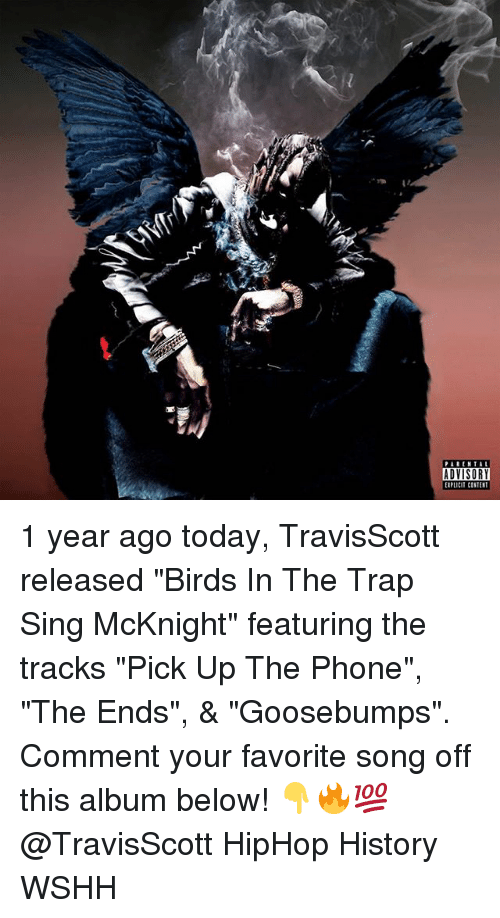 "singe: PARENTAL  ADVISORY  EIPLiCIT CONTEST 1 year ago today, TravisScott released ""Birds In The Trap Sing McKnight"" featuring the tracks ""Pick Up The Phone"", ""The Ends"", & ""Goosebumps"". Comment your favorite song off this album below! 👇🔥💯 @TravisScott HipHop History WSHH"