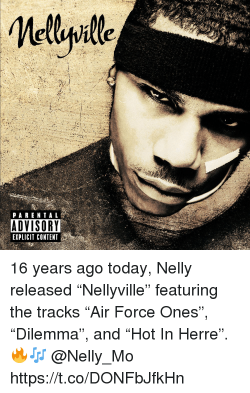 """Nelly, Parental Advisory, and Today: PARENTAL  ADVISORY  EXPLICIT CONTENT 16 years ago today, Nelly released """"Nellyville"""" featuring the tracks """"Air Force Ones"""", """"Dilemma"""", and """"Hot In Herre"""". 🔥🎶 @Nelly_Mo https://t.co/DONFbJfkHn"""