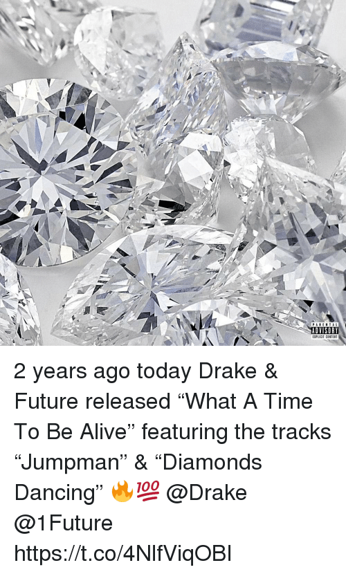 """Alive, Dancing, and Drake: PARENTAL  ADVISORY  EXPLICIT CONTENT 2 years ago today Drake & Future released """"What A Time To Be Alive"""" featuring the tracks """"Jumpman"""" & """"Diamonds Dancing"""" 🔥💯 @Drake @1Future https://t.co/4NlfViqOBI"""