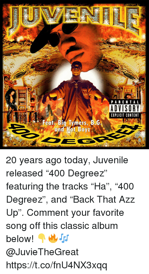 """Juvenile, Parental Advisory, and Today: PARENTAL  ADVISORY  EXPLICIT CONTENT  Featy Big Tymers BG  and Hot Boy 20 years ago today, Juvenile released """"400 Degreez"""" featuring the tracks """"Ha"""", """"400 Degreez"""", and """"Back That Azz Up"""". Comment your favorite song off this classic album below! 👇🔥🎶 @JuvieTheGreat https://t.co/fnU4NX3xqq"""