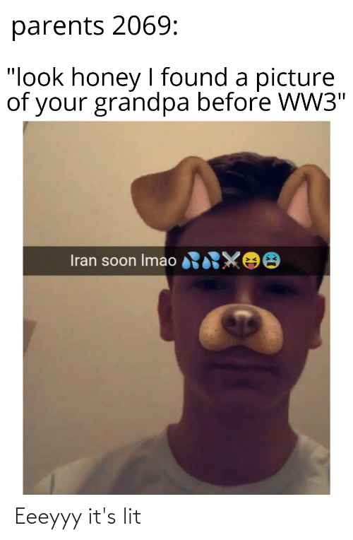 """It's lit: parents 2069:  """"look honey I found a picture  of your grandpa before WW3""""  Iran soon Imao RRXOO Eeeyyy it's lit"""