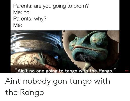"""Parents, Tango, and Dank Memes: Parents: are you going to prom?  Ме: no  Parents: why?  Ме:  """"Ain't no one going to tango with the Rango.""""  Subecnb Aint nobody gon tango with the Rango"""