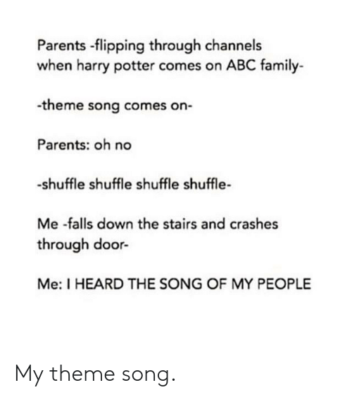 Abc, Family, and Harry Potter: Parents -flipping through channels  when harry potter comes on ABC family-  -theme song comes on-  Parents: oh no  -shuffle shuffle shuffle shuffle-  Me -falls down the stairs and crashes  through door-  Me: I HEARD THE SONG OF MY PEOPLE My theme song.
