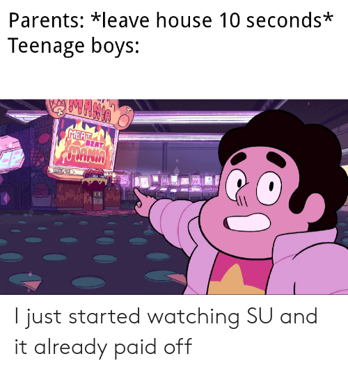 Parents, House, and Boys: Parents: *leave house 10 seconds*  Teenage boys:  MEAT  BEAT  PANIA  rut  2-SA I just started watching SU and it already paid off