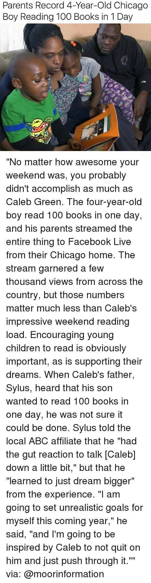 """Abc, Anaconda, and Books: Parents Record 4-Year-Old Chicago  Boy Reading 100 Books in 1 Day """"No matter how awesome your weekend was, you probably didn't accomplish as much as Caleb Green. The four-year-old boy read 100 books in one day, and his parents streamed the entire thing to Facebook Live from their Chicago home. The stream garnered a few thousand views from across the country, but those numbers matter much less than Caleb's impressive weekend reading load. Encouraging young children to read is obviously important, as is supporting their dreams. When Caleb's father, Sylus, heard that his son wanted to read 100 books in one day, he was not sure it could be done. Sylus told the local ABC affiliate that he """"had the gut reaction to talk [Caleb] down a little bit,"""" but that he """"learned to just dream bigger"""" from the experience. """"I am going to set unrealistic goals for myself this coming year,"""" he said, """"and I'm going to be inspired by Caleb to not quit on him and just push through it."""""""" via: @moorinformation"""