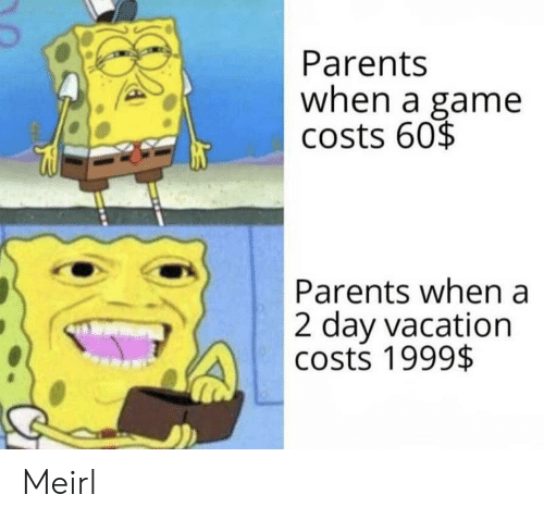 Parents, Game, and Vacation: Parents  when a game  costs 60$  Parents when a  2 day vacation  costs 1999$ Meirl