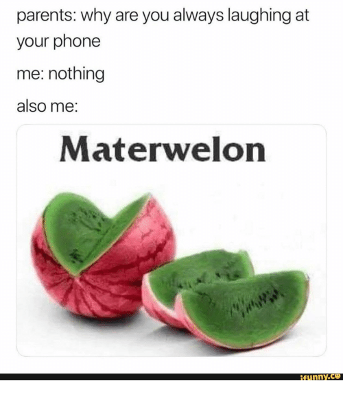 Parents, Phone, and Why: parents: why are you always laughing at  your phone  me: nothing  also me:  Materwelon  ifunny.co