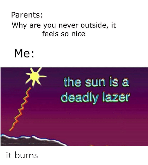 Parents, Never, and Nice: Parents:  Why are you never outside, it  feels so nice  Me:  the sun is a  deadly lazer it burns