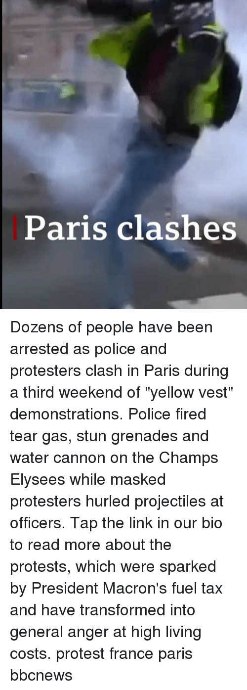 "champs: Paris clashes Dozens of people have been arrested as police and protesters clash in Paris during a third weekend of ""yellow vest"" demonstrations. Police fired tear gas, stun grenades and water cannon on the Champs Elysees while masked protesters hurled projectiles at officers. Tap the link in our bio to read more about the protests, which were sparked by President Macron's fuel tax and have transformed into general anger at high living costs. protest france paris bbcnews"