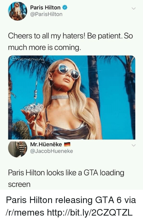 Memes, Paris Hilton, and Hilton: Paris Hilton  @ParisHilton  Cheers to all my haters! Be patient. So  much more is coming  Mr.Hüenëke  @JacobHueneke  Paris Hilton looks like a GTA loading  screen Paris Hilton releasing GTA 6 via /r/memes http://bit.ly/2CZQTZL