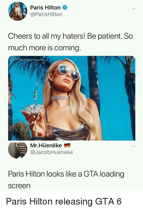 Paris Hilton, Hilton, and Paris: Paris Hilton  @ParisHilton  Cheers to all my haters! Be patient. So  much more is coming  Mr.Hüenëke  @JacobHueneke  Paris Hilton looks like a GTA loading  screen Paris Hilton releasing GTA 6