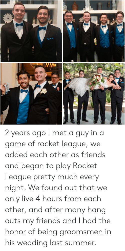 Groomsmen: PARIS MAGNUM- 2 years ago I met a guy in a game of rocket league, we added each other as friends and began to play Rocket League pretty much every night. We found out that we only live 4 hours from each other, and after many hang outs my friends and I had the honor of being groomsmen in his wedding last summer.