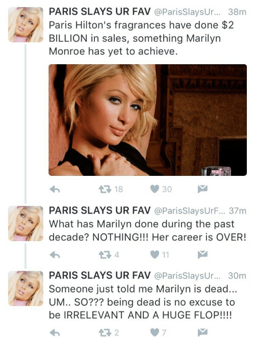 Marilyn Monroe, Paris, and Her: PARIS SLAYS UR FAV @ParisSlaysUr... 38m  Paris Hilton's fragrances have done $2  BILLION in sales, something Marilyn  Monroe has yet to achieve.  18  30  PARIS SLAYS UR FAV @ParisSlaysUrF... 37m  What has Marilyn done during the past  decade? NOTHING!!! Her career is OVER!  PARIS SLAYS UR FAV @ParisSlaysur.... 30m  Someone just told me Marilyn is dead  UM.. SO??? being dead is no excuse to  be IRRELEVANT AND A HUGE FLOP!!!!  わ  07