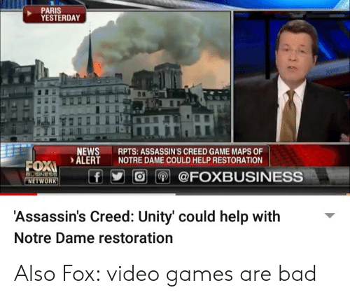 Bad, News, and Video Games: PARIS  YESTERDAY  NEWS  RPTS: ASSASSIN'S CREED GAME MAPS OF  ALERT NOTRE DAME COULD HELP RESTORATION  FOX  n.  EWORKO@FOXBUSINESS  'Assassin's Creed: Unity' could help with  Notre Dame restoration Also Fox: video games are bad