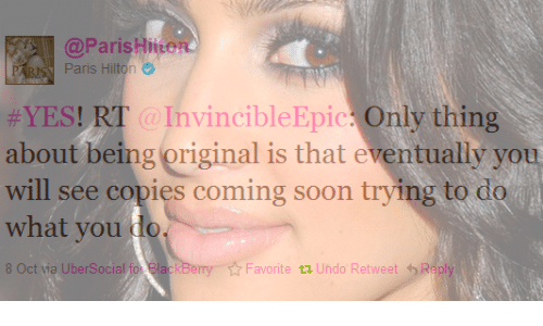 cet: @ParisHite  Paris Hilton  #YES! RT : InvincibleEpic? Only thing  about being original is that eventually you  will see copies coming soon trying to do  what you do  t Cet wa UberSocial for BlackBe  ☆Favorite t Undo Retweet 4) Ripl