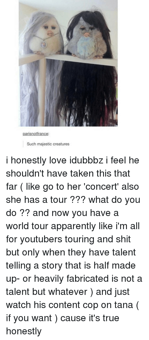 Majesticity: parisnotfrance:  Such majestic creatures i honestly love idubbbz i feel he shouldn't have taken this that far ( like go to her 'concert' also she has a tour ??? what do you do ?? and now you have a world tour apparently like i'm all for youtubers touring and shit but only when they have talent telling a story that is half made up- or heavily fabricated is not a talent but whatever ) and just watch his content cop on tana ( if you want ) cause it's true honestly